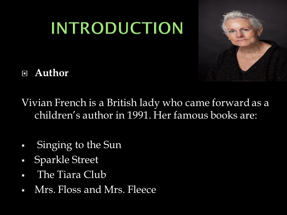  Author Vivian French is a British lady who came forward as a children's author in 1991. Her famous books are:  Singing to the Sun  Sparkle Street