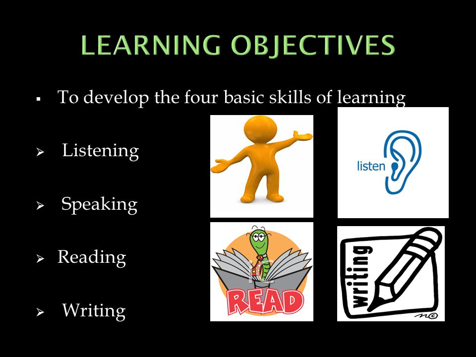  To develop the four basic skills of learning  Listening  Speaking  Reading  Writing