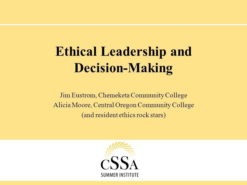 Ethical Leadership and Decision-Making Jim Eustrom, Chemeketa Community College Alicia Moore, Central Oregon Community College (and resident ethics ro