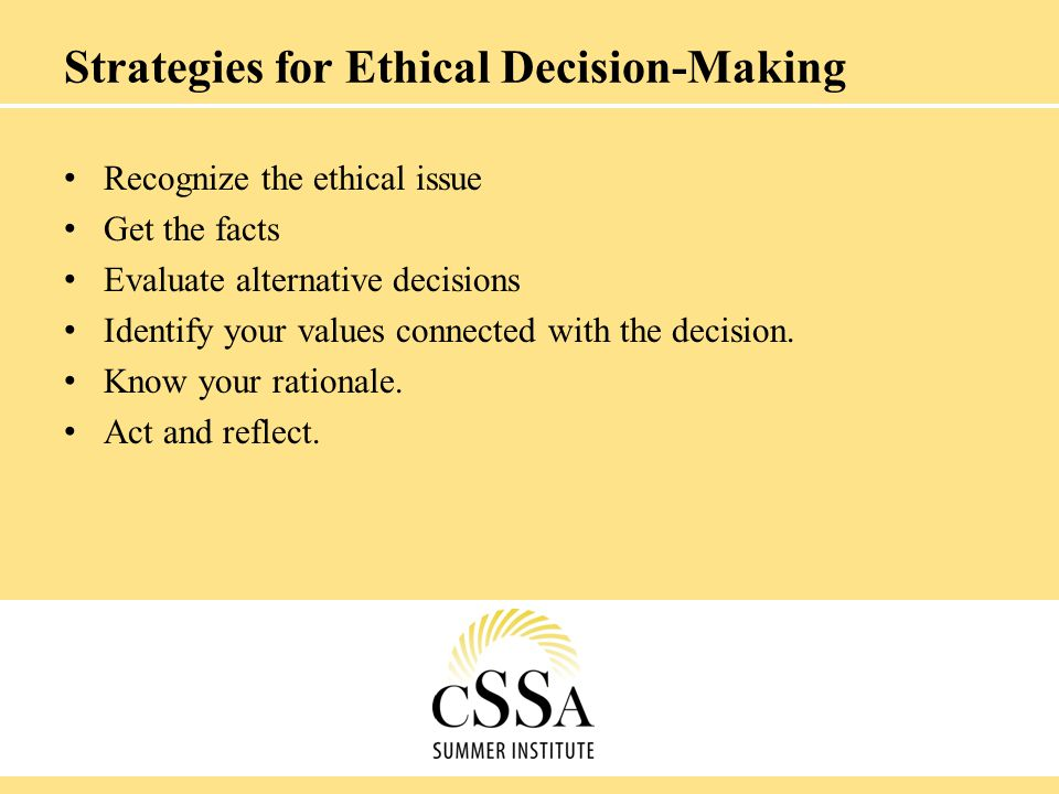 Strategies for Ethical Decision-Making Recognize the ethical issue Get the facts Evaluate alternative decisions Identify your values connected with th