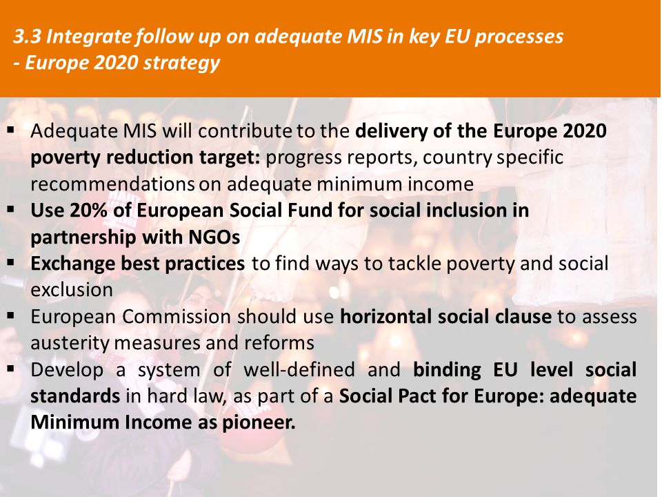  Adequate MIS will contribute to the delivery of the Europe 2020 poverty reduction target: progress reports, country specific recommendations on adequate minimum income  Use 20% of European Social Fund for social inclusion in partnership with NGOs  Exchange best practices to find ways to tackle poverty and social exclusion  European Commission should use horizontal social clause to assess austerity measures and reforms  Develop a system of well-defined and binding EU level social standards in hard law, as part of a Social Pact for Europe: adequate Minimum Income as pioneer.