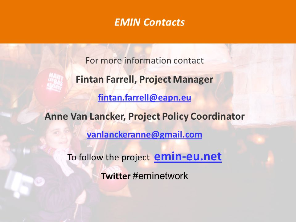 For more information contact Fintan Farrell, Project Manager fintan.farrell@eapn.eu Anne Van Lancker, Project Policy Coordinator vanlanckeranne@gmail.com To follow the project emin-eu.net Twitter #eminetwork EMIN Contacts