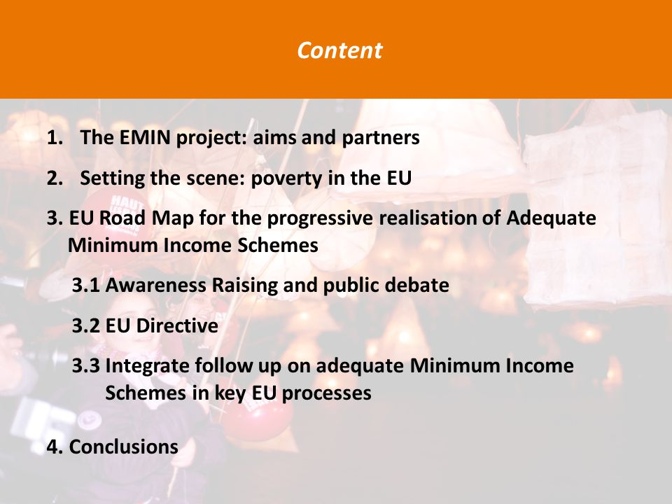 EMIN Network Aim of the Network and the National Conference 2- year project (2013-2014), initiated by European Parliament and financed by European Commission To raise awareness on 1) the commitments made by the Council and Commission on adequate Minimum Income Schemes, 2) the importance of adequate Minimum Income Schemes to keep people active in society 3) the importance for all of the society of adequate Minimum Income Schemes as the base for a high level social Protection Systems To build consensus and advocate to take the necessary steps towards the progressive realisation of adequate and accessible minimum income schemes at 1) National and 2) EU levels