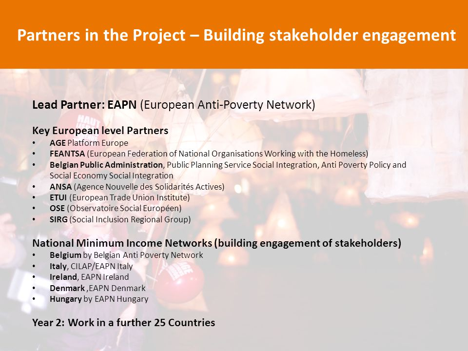 Lead Partner: EAPN (European Anti-Poverty Network) Key European level Partners AGE Platform Europe FEANTSA (European Federation of National Organisations Working with the Homeless) Belgian Public Administration, Public Planning Service Social Integration, Anti Poverty Policy and Social Economy Social Integration ANSA (Agence Nouvelle des Solidarités Actives) ETUI (European Trade Union Institute) OSE (Observatoire Social Européen) SIRG (Social Inclusion Regional Group) National Minimum Income Networks (building engagement of stakeholders) Belgium by Belgian Anti Poverty Network Italy, CILAP/EAPN Italy Ireland, EAPN Ireland Denmark,EAPN Denmark Hungary by EAPN Hungary Year 2: Work in a further 25 Countries Partners in the Project – Building stakeholder engagement