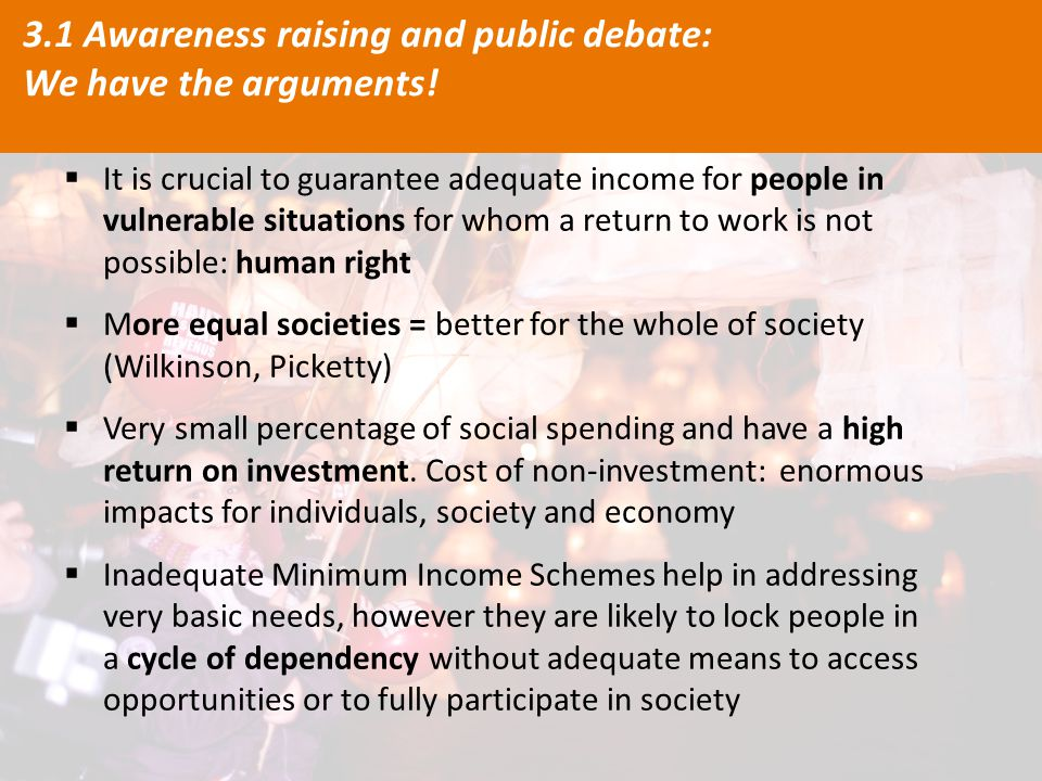  It is crucial to guarantee adequate income for people in vulnerable situations for whom a return to work is not possible: human right  More equal societies = better for the whole of society (Wilkinson, Picketty)  Very small percentage of social spending and have a high return on investment.