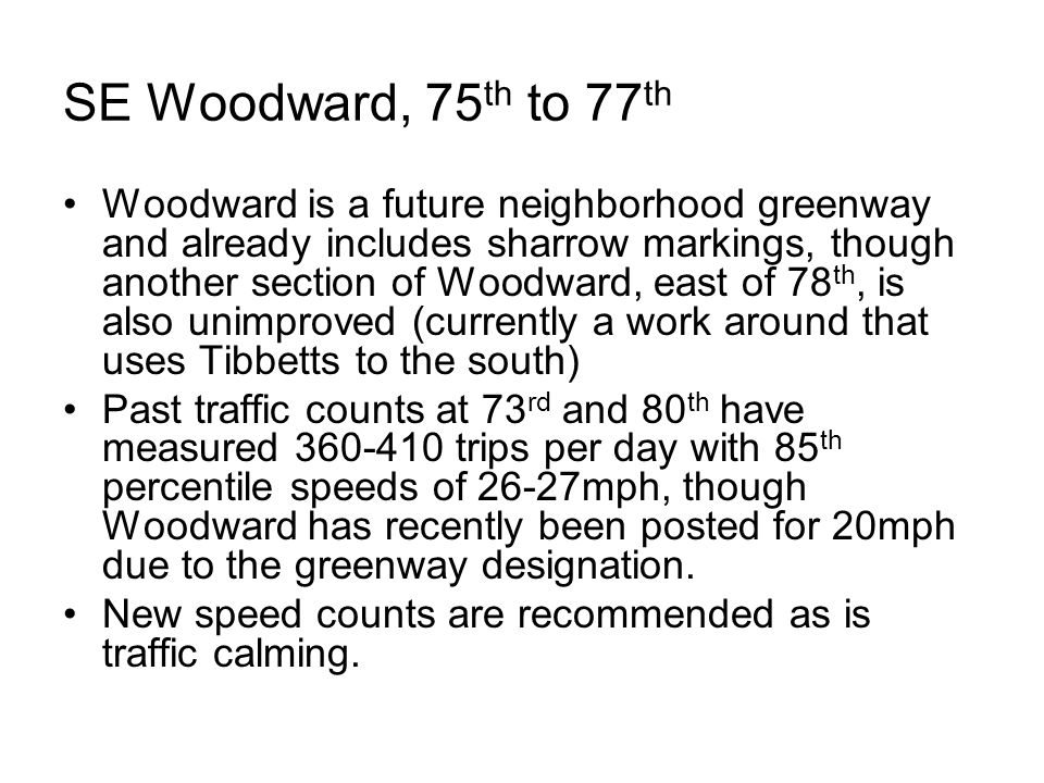 SE Woodward, 75 th to 77 th Woodward is a future neighborhood greenway and already includes sharrow markings, though another section of Woodward, east of 78 th, is also unimproved (currently a work around that uses Tibbetts to the south) Past traffic counts at 73 rd and 80 th have measured 360-410 trips per day with 85 th percentile speeds of 26-27mph, though Woodward has recently been posted for 20mph due to the greenway designation.