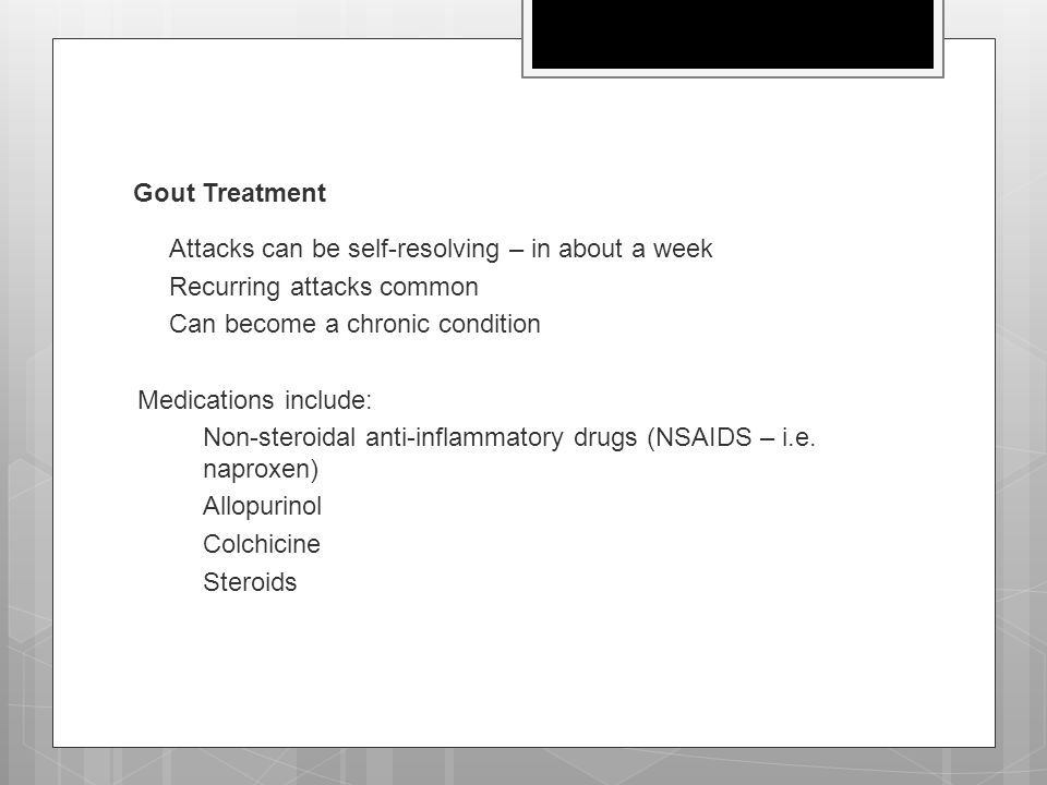 Gout Treatment  Attacks can be self-resolving – in about a week  Recurring attacks common  Can become a chronic condition Medications include:  No