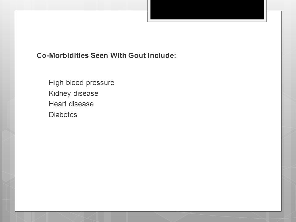 Co-Morbidities Seen With Gout Include:  High blood pressure  Kidney disease  Heart disease  Diabetes
