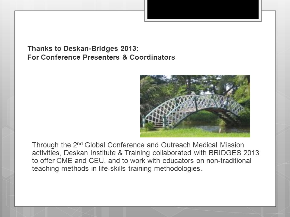 Thanks to Deskan-Bridges 2013: For Conference Presenters & Coordinators Through the 2 nd Global Conference and Outreach Medical Mission activities, De