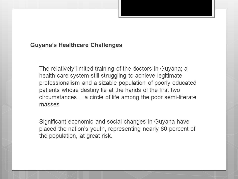 Guyana's Healthcare Challenges  The relatively limited training of the doctors in Guyana; a health care system still struggling to achieve legitimate