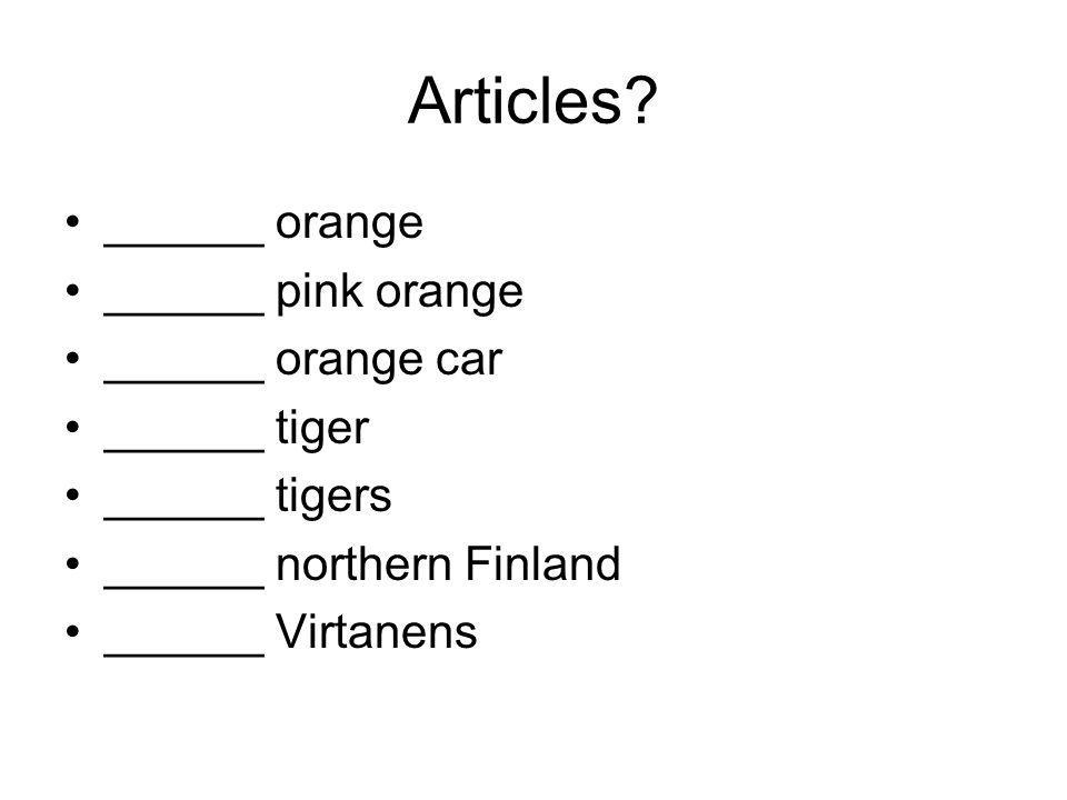 Articles? ______ orange ______ pink orange ______ orange car ______ tiger ______ tigers ______ northern Finland ______ Virtanens
