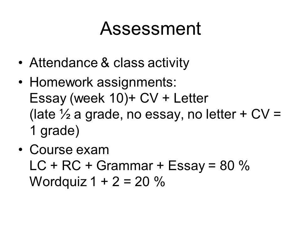 Assessment Attendance & class activity Homework assignments: Essay (week 10)+ CV + Letter (late ½ a grade, no essay, no letter + CV = 1 grade) Course