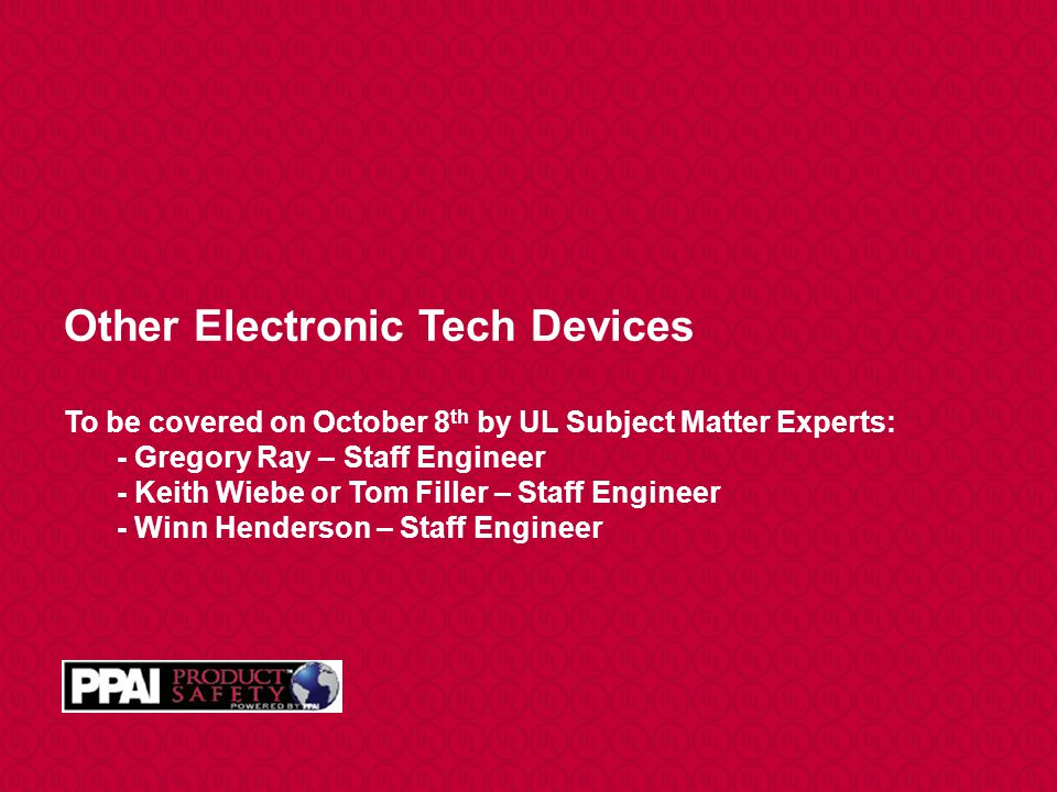 Other Electronic Tech Devices To be covered on October 8 th by UL Subject Matter Experts: - Gregory Ray – Staff Engineer - Keith Wiebe or Tom Filler – Staff Engineer - Winn Henderson – Staff Engineer