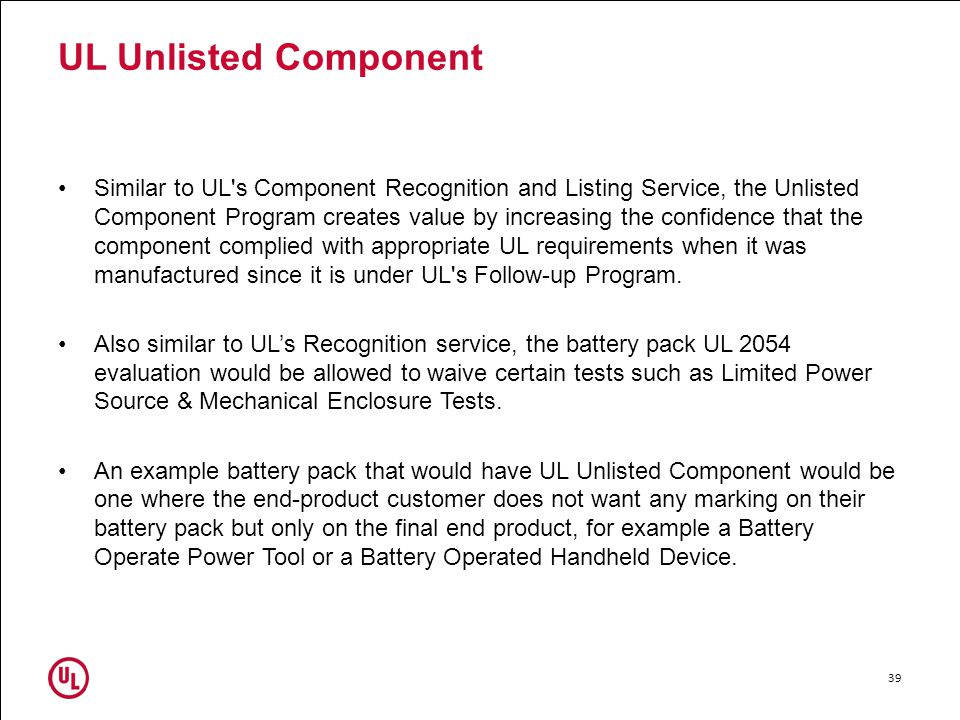 UL Unlisted Component Similar to UL s Component Recognition and Listing Service, the Unlisted Component Program creates value by increasing the confidence that the component complied with appropriate UL requirements when it was manufactured since it is under UL s Follow-up Program.