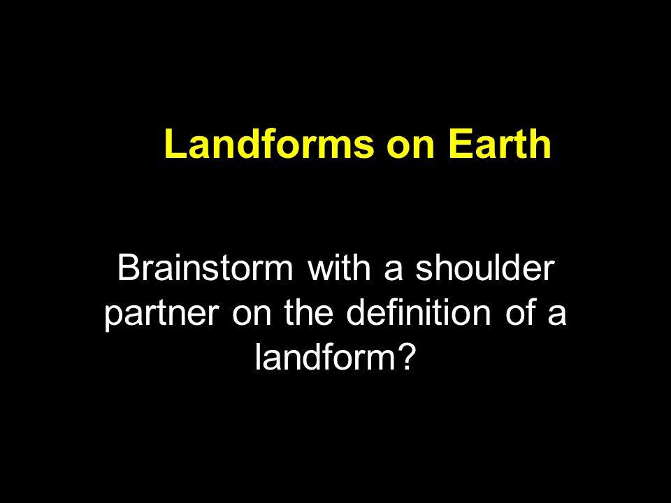 Landforms on Earth Brainstorm with a shoulder partner on the definition of a landform?