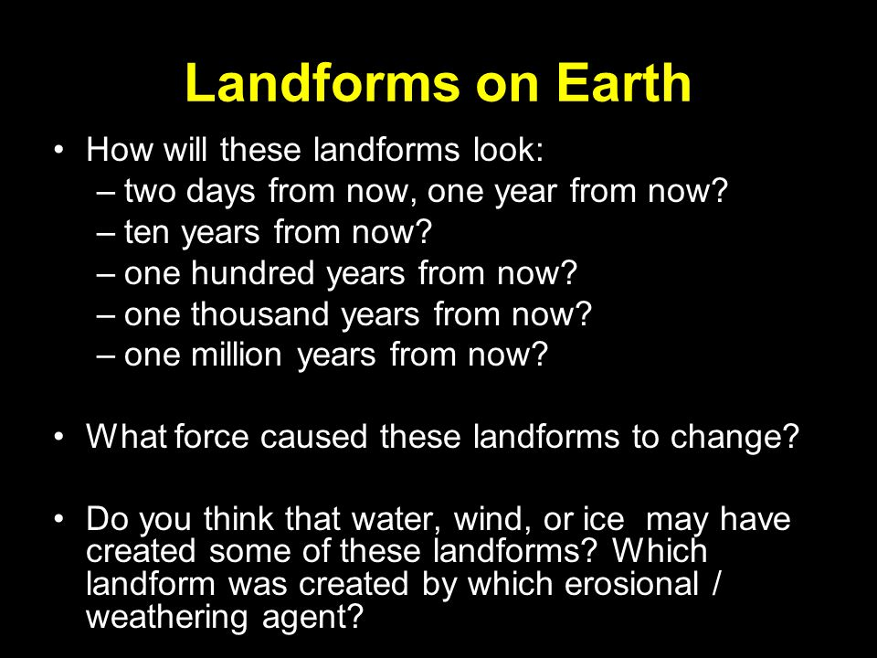 Landforms on Earth How will these landforms look: –two days from now, one year from now? –ten years from now? –one hundred years from now? –one thousa