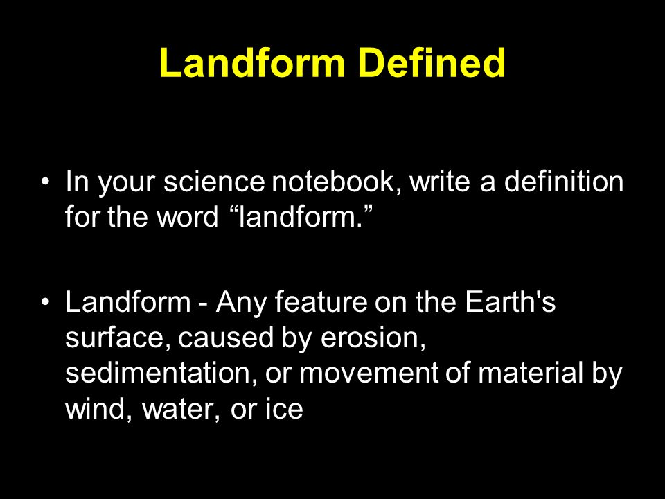 """Landform Defined In your science notebook, write a definition for the word """"landform."""" Landform - Any feature on the Earth's surface, caused by erosio"""