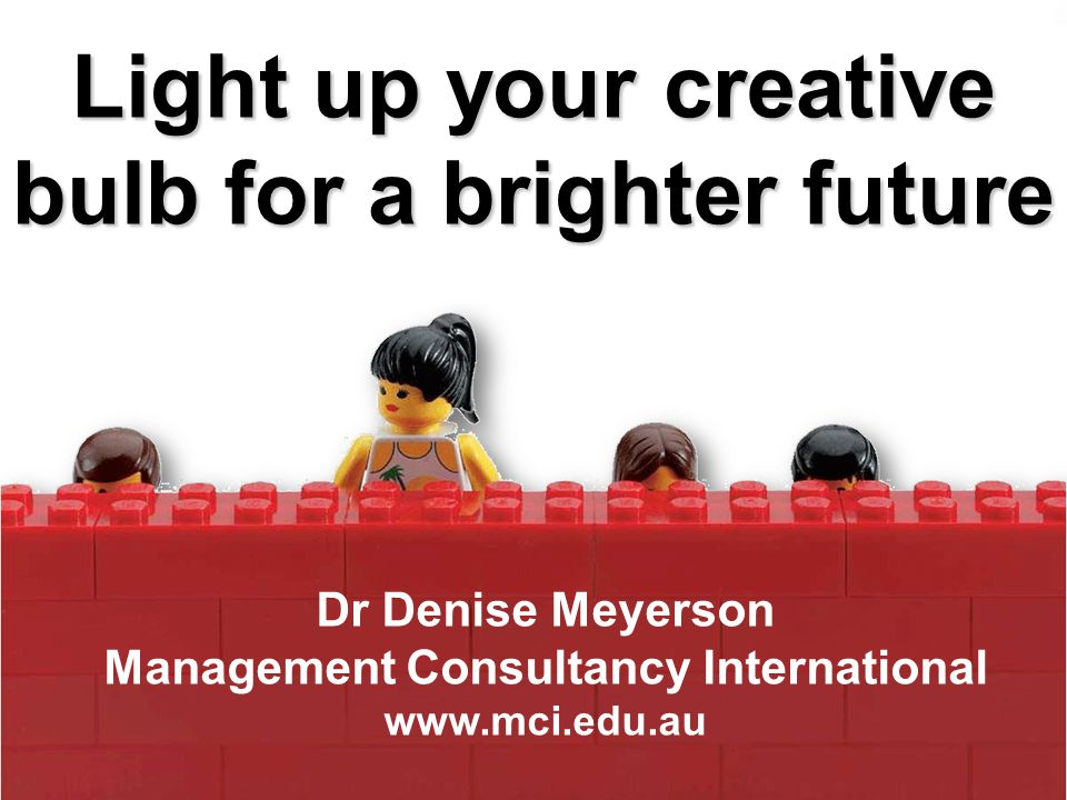 Light up your creative bulb for a brighter future Dr Denise Meyerson Management Consultancy International www.mci.edu.au