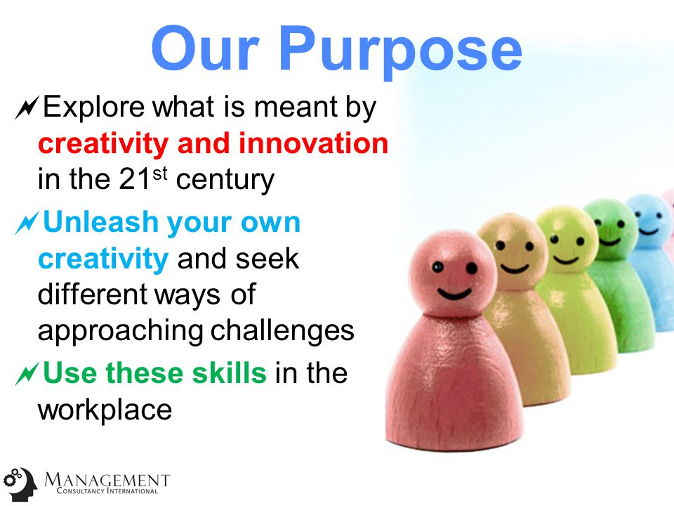 Our Purpose  Explore what is meant by creativity and innovation in the 21 st century  Unleash your own creativity and seek different ways of approaching challenges  Use these skills in the workplace