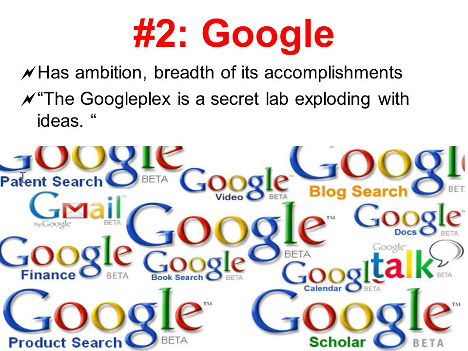 #2: Google  Has ambition, breadth of its accomplishments  The Googleplex is a secret lab exploding with ideas.