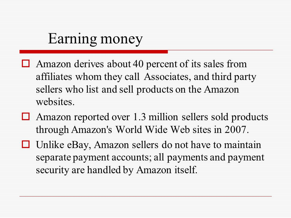 Earning money  Amazon derives about 40 percent of its sales from affiliates whom they call Associates, and third party sellers who list and sell prod