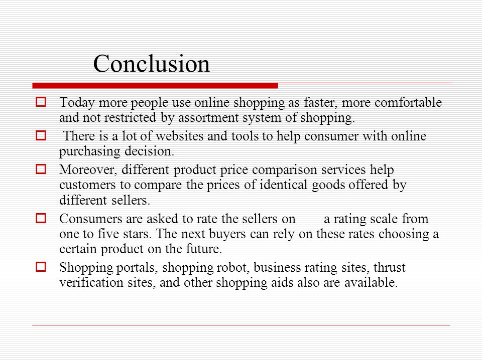 Conclusion  Today more people use online shopping as faster, more comfortable and not restricted by assortment system of shopping.  There is a lot o