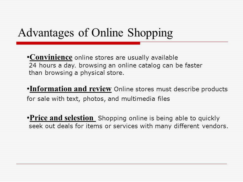 Advantages of Online Shopping Convinience online stores are usually available 24 hours a day. browsing an online catalog can be faster than browsing a