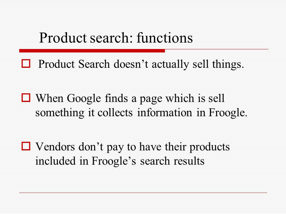 Product search: functions  Product Search doesn't actually sell things.  When Google finds a page which is sell something it collects information in