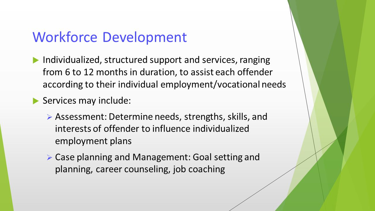 Workforce Development  Individualized, structured support and services, ranging from 6 to 12 months in duration, to assist each offender according to their individual employment/vocational needs  Services may include:  Assessment: Determine needs, strengths, skills, and interests of offender to influence individualized employment plans  Case planning and Management: Goal setting and planning, career counseling, job coaching