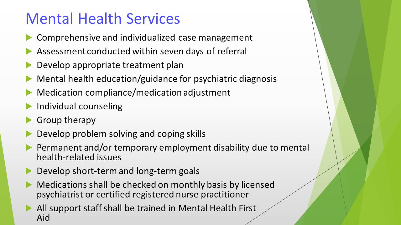 Mental Health Services  Comprehensive and individualized case management  Assessment conducted within seven days of referral  Develop appropriate treatment plan  Mental health education/guidance for psychiatric diagnosis  Medication compliance/medication adjustment  Individual counseling  Group therapy  Develop problem solving and coping skills  Permanent and/or temporary employment disability due to mental health-related issues  Develop short-term and long-term goals  Medications shall be checked on monthly basis by licensed psychiatrist or certified registered nurse practitioner  All support staff shall be trained in Mental Health First Aid