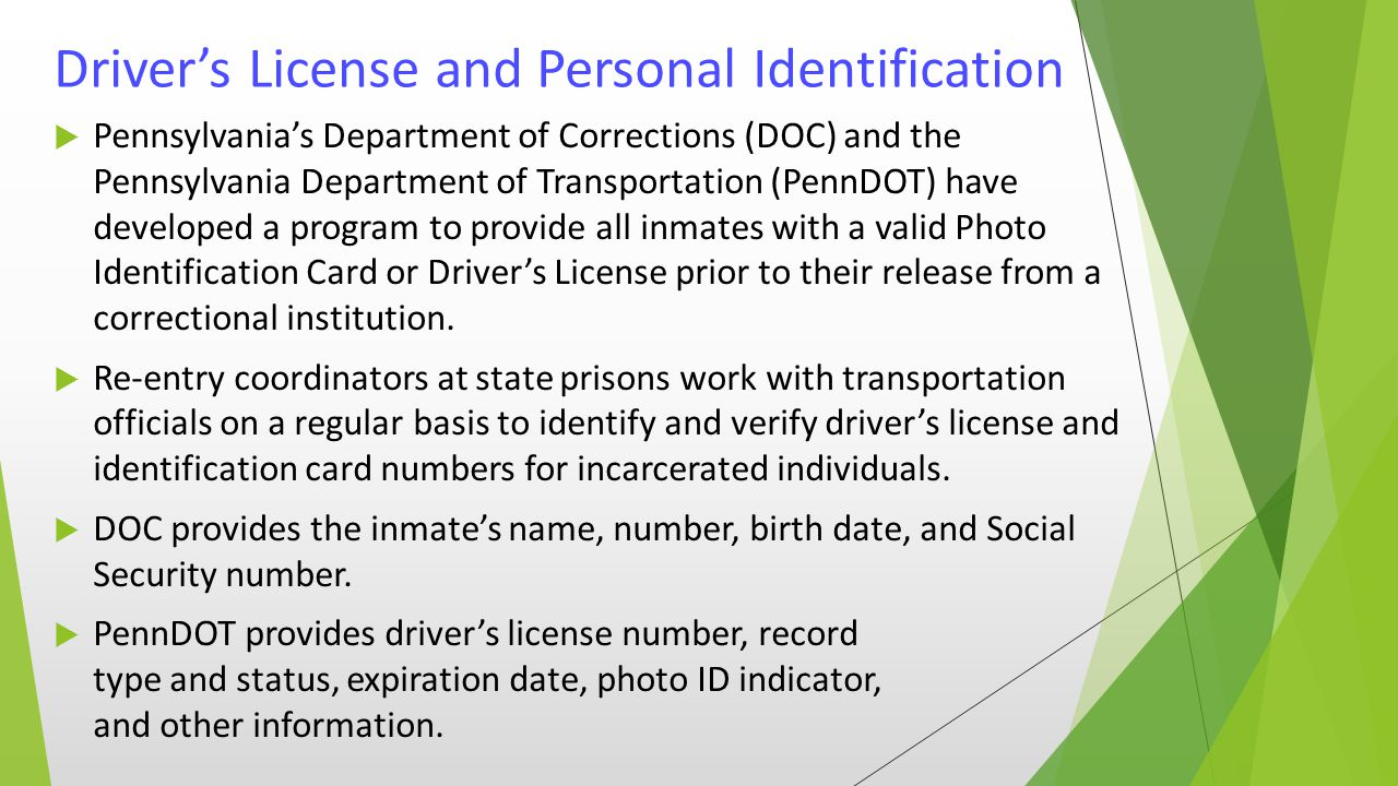 Driver's License and Personal Identification  Pennsylvania's Department of Corrections (DOC) and the Pennsylvania Department of Transportation (PennDOT) have developed a program to provide all inmates with a valid Photo Identification Card or Driver's License prior to their release from a correctional institution.