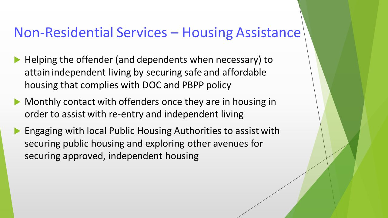 Non-Residential Services – Housing Assistance  Helping the offender (and dependents when necessary) to attain independent living by securing safe and affordable housing that complies with DOC and PBPP policy  Monthly contact with offenders once they are in housing in order to assist with re-entry and independent living  Engaging with local Public Housing Authorities to assist with securing public housing and exploring other avenues for securing approved, independent housing