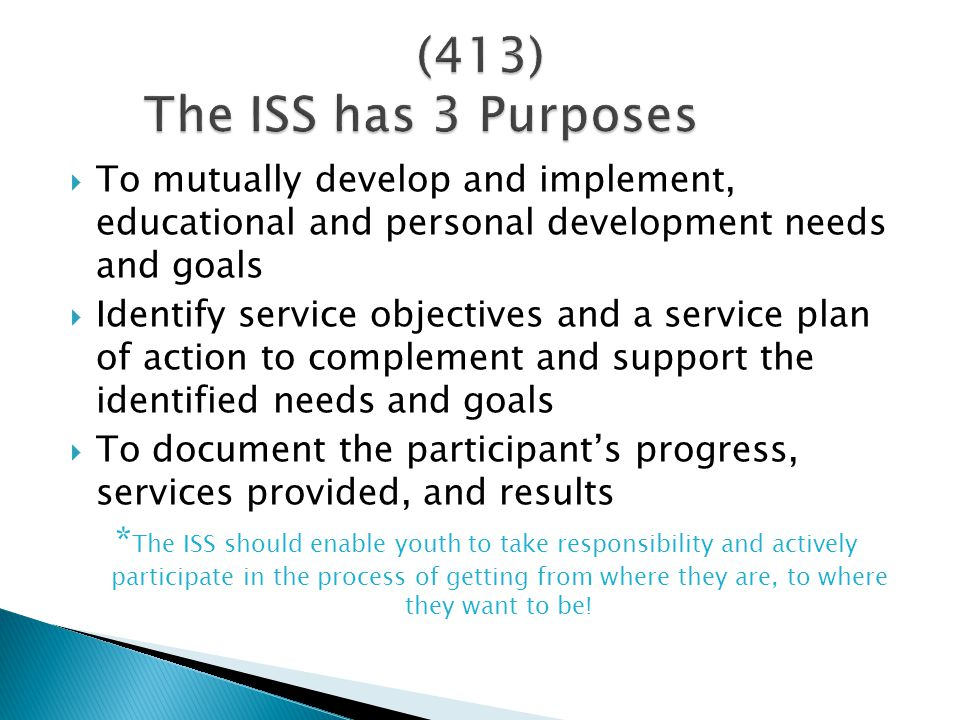  To mutually develop and implement, educational and personal development needs and goals  Identify service objectives and a service plan of action to complement and support the identified needs and goals  To document the participant's progress, services provided, and results * The ISS should enable youth to take responsibility and actively participate in the process of getting from where they are, to where they want to be!