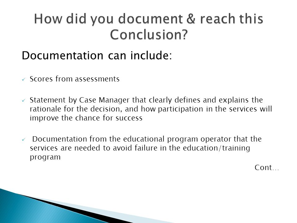 Documentation can include: Scores from assessments Statement by Case Manager that clearly defines and explains the rationale for the decision, and how participation in the services will improve the chance for success Documentation from the educational program operator that the services are needed to avoid failure in the education/training program Cont…