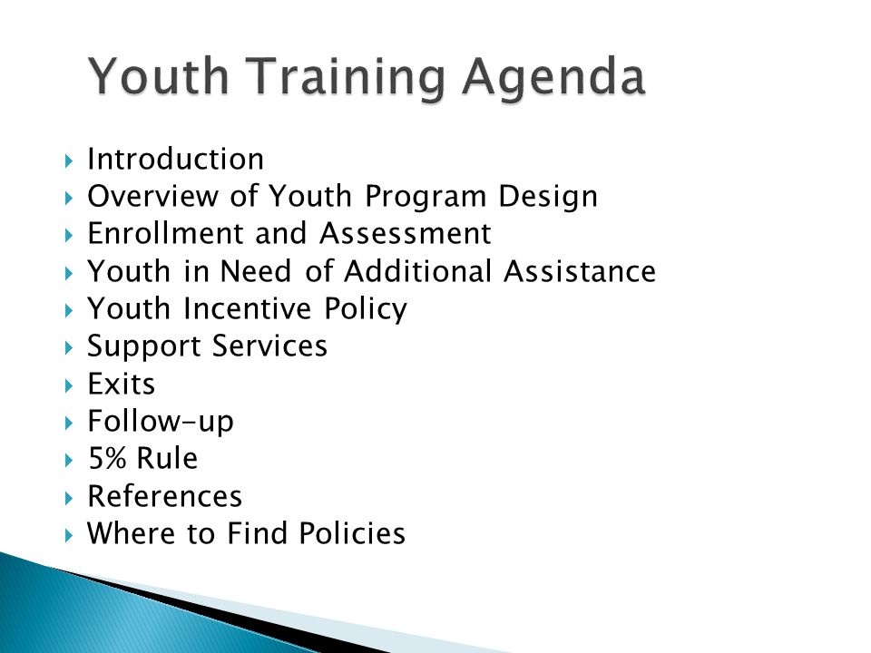  Introduction  Overview of Youth Program Design  Enrollment and Assessment  Youth in Need of Additional Assistance  Youth Incentive Policy  Support Services  Exits  Follow-up  5% Rule  References  Where to Find Policies