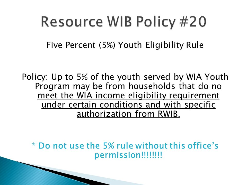 Five Percent (5%) Youth Eligibility Rule Policy: Up to 5% of the youth served by WIA Youth Program may be from households that do no meet the WIA income eligibility requirement under certain conditions and with specific authorization from RWIB.