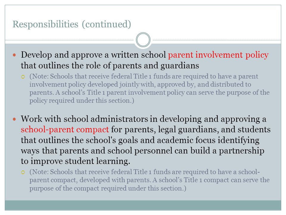 Responsibilities (continued) Develop and approve a written school parent involvement policy that outlines the role of parents and guardians  (Note: Schools that receive federal Title 1 funds are required to have a parent involvement policy developed jointly with, approved by, and distributed to parents.