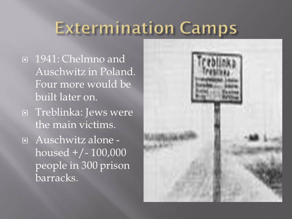  1941: Chelmno and Auschwitz in Poland. Four more would be built later on.  Treblinka: Jews were the main victims.  Auschwitz alone - housed +/- 10