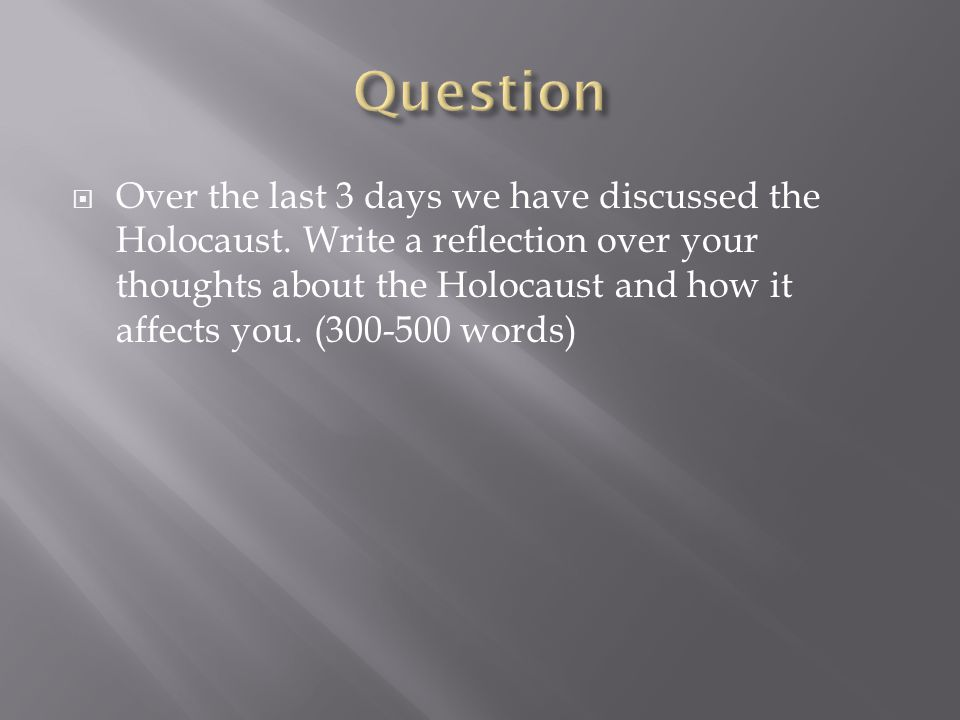  Over the last 3 days we have discussed the Holocaust. Write a reflection over your thoughts about the Holocaust and how it affects you. (300-500 wor