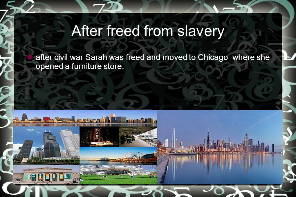 After freed from slavery  after civil war Sarah was freed and moved to Chicago where she opened a furniture store.