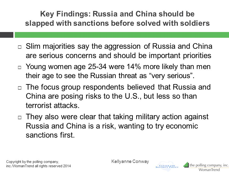 Key Findings: Russia and China should be slapped with sanctions before solved with soldiers  Slim majorities say the aggression of Russia and China are serious concerns and should be important priorities  Young women age 25-34 were 14% more likely than men their age to see the Russian threat as very serious .
