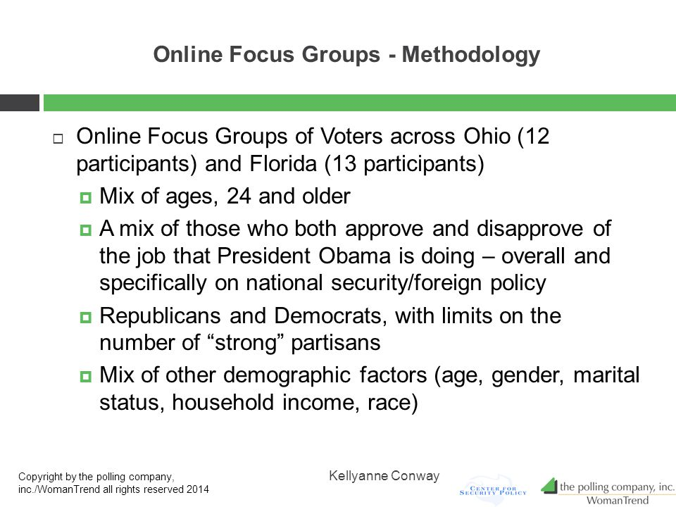Online Focus Groups - Methodology  Online Focus Groups of Voters across Ohio (12 participants) and Florida (13 participants)  Mix of ages, 24 and older  A mix of those who both approve and disapprove of the job that President Obama is doing – overall and specifically on national security/foreign policy  Republicans and Democrats, with limits on the number of strong partisans  Mix of other demographic factors (age, gender, marital status, household income, race) Copyright by the polling company, inc./WomanTrend all rights reserved 2014 Kellyanne Conway