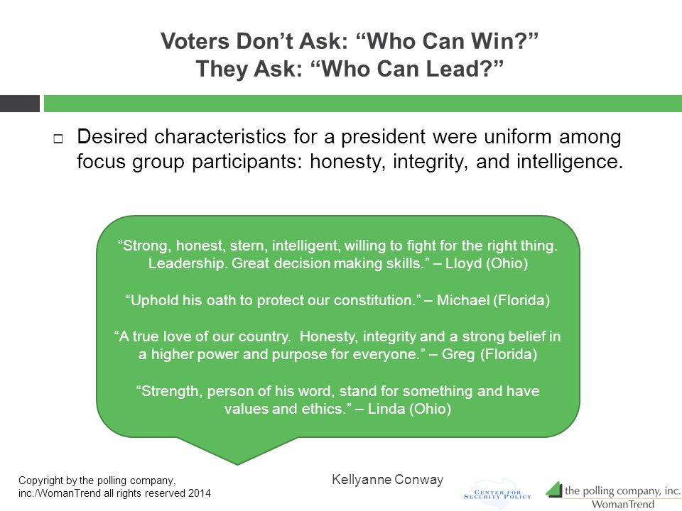 Voters Don't Ask: Who Can Win? They Ask: Who Can Lead?  Desired characteristics for a president were uniform among focus group participants: honesty, integrity, and intelligence.