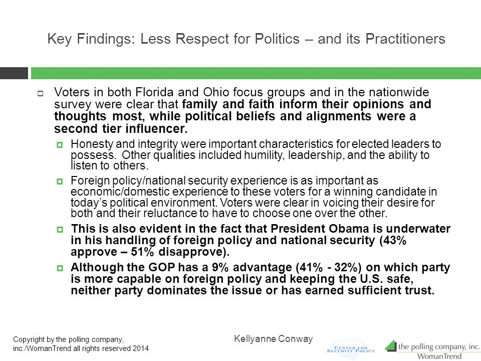 Key Findings: Less Respect for Politics – and its Practitioners  Voters in both Florida and Ohio focus groups and in the nationwide survey were clear that family and faith inform their opinions and thoughts most, while political beliefs and alignments were a second tier influencer.