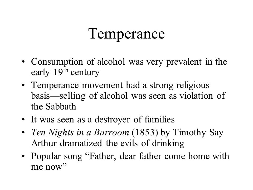 Temperance Consumption of alcohol was very prevalent in the early 19 th century Temperance movement had a strong religious basis—selling of alcohol wa