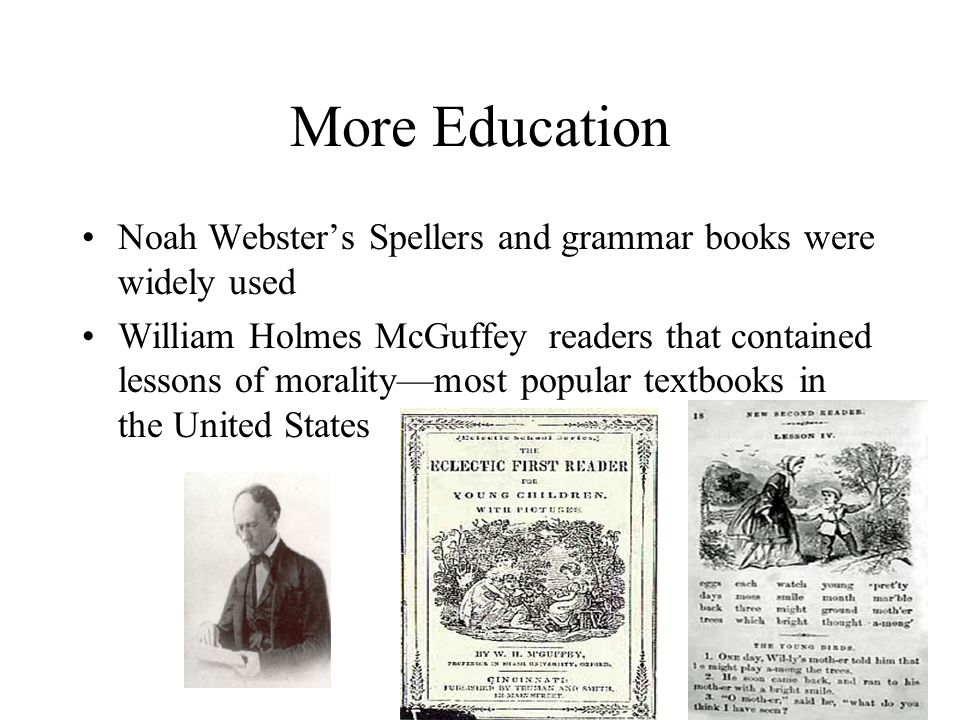More Education Noah Webster's Spellers and grammar books were widely used William Holmes McGuffey readers that contained lessons of morality—most popu
