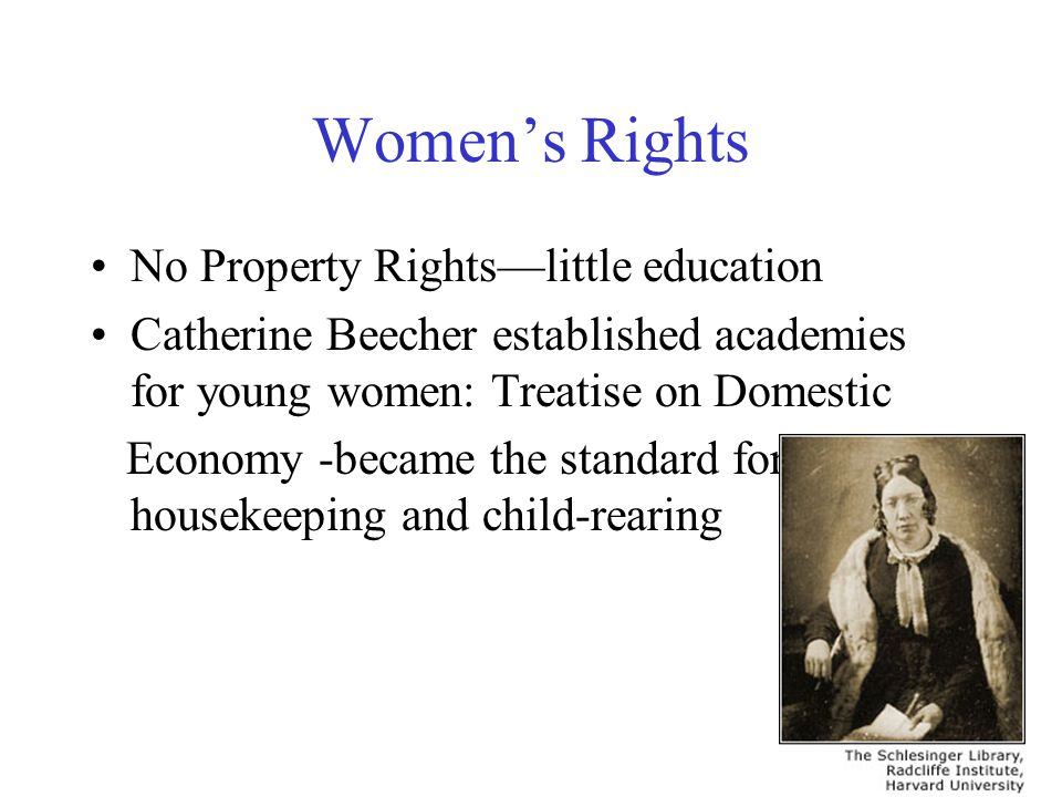 Women's Rights No Property Rights—little education Catherine Beecher established academies for young women: Treatise on Domestic Economy -became the s