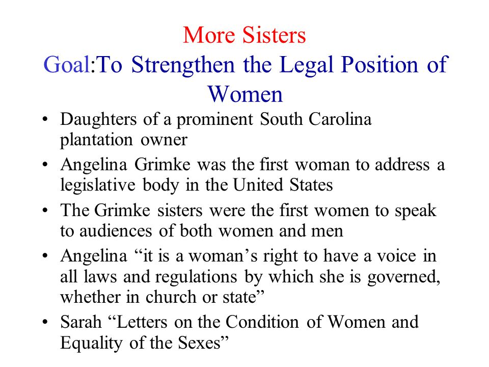More Sisters Goal:To Strengthen the Legal Position of Women Daughters of a prominent South Carolina plantation owner Angelina Grimke was the first wom