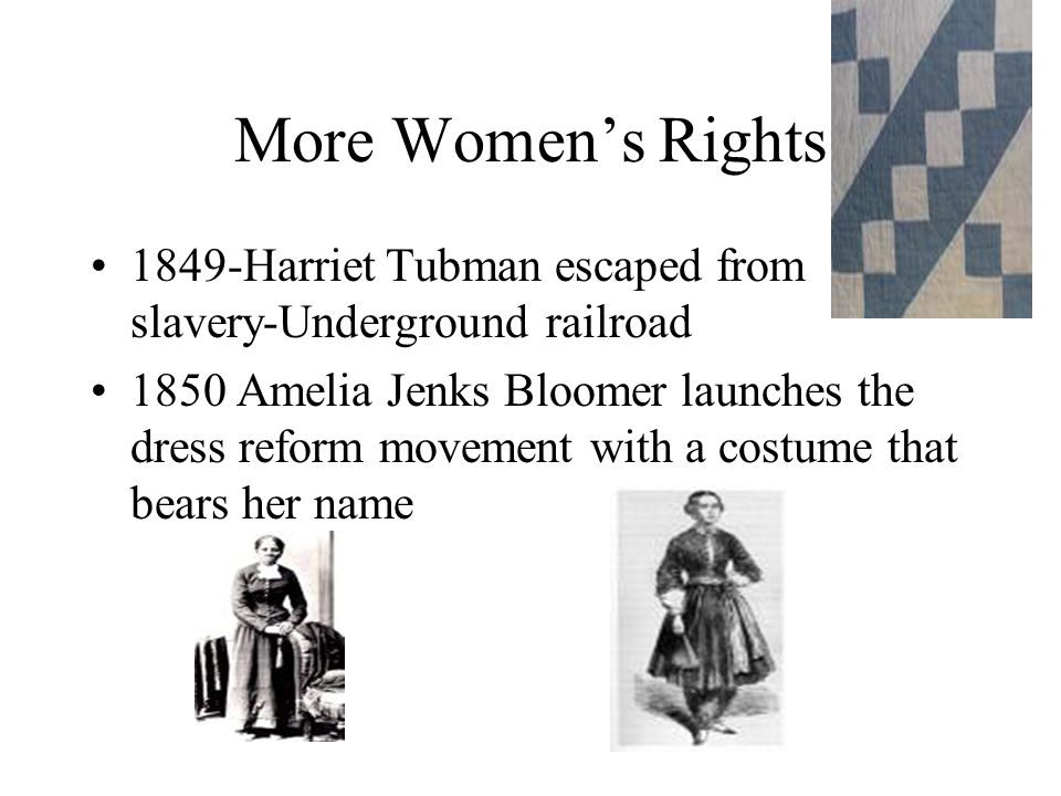 More Women's Rights 1849-Harriet Tubman escaped from slavery-Underground railroad 1850 Amelia Jenks Bloomer launches the dress reform movement with a