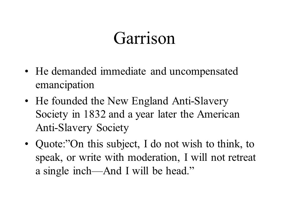 Garrison He demanded immediate and uncompensated emancipation He founded the New England Anti-Slavery Society in 1832 and a year later the American An